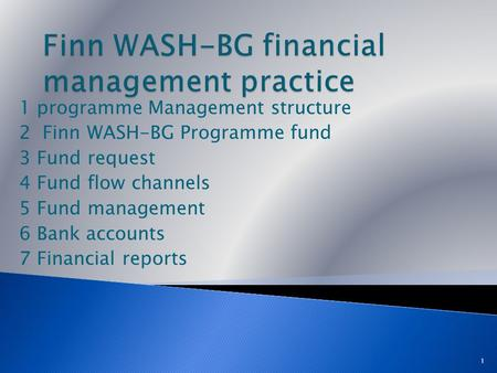 1 programme Management structure 2 Finn WASH-BG Programme fund 3 Fund request 4 Fund flow channels 5 Fund management 6 Bank accounts 7 Financial reports.
