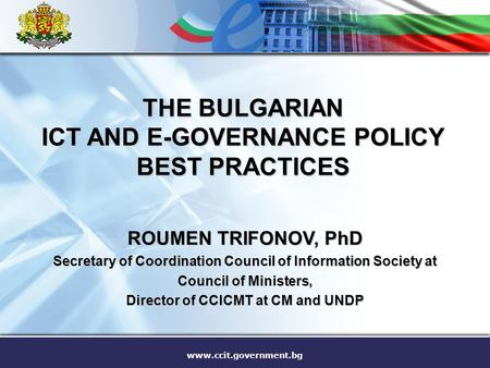 Www.ccit.government.bg THE BULGARIAN ICT AND E-GOVERNANCE POLICY BEST PRACTICES ROUMEN TRIFONOV, PhD Secretary of Coordination Council of Information Society.