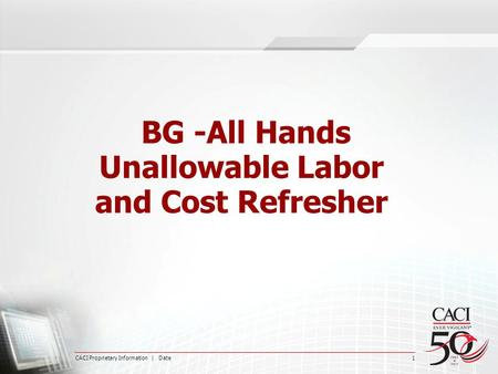 CACI Proprietary Information | Date 1 BG -All Hands Unallowable Labor and Cost Refresher.