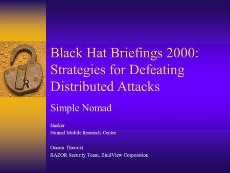 Black Hat Briefings 2000: Strategies for Defeating Distributed Attacks Simple Nomad Hacker Nomad Mobile Research Centre Occam Theorist RAZOR Security Team,