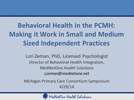 Behavioral Health in the PCMH: Making it Work in Small and Medium Sized Independent Practices Lori Zeman, PhD, Licensed Psychologist Director of Behavioral.