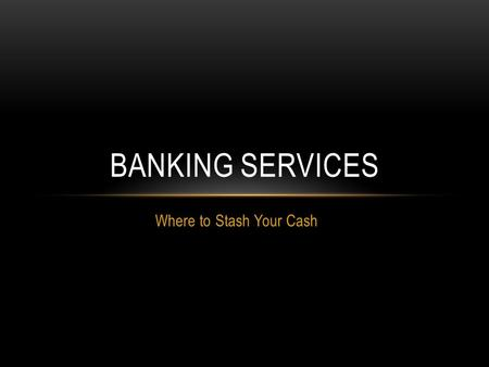 Where to Stash Your Cash BANKING SERVICES. HOW BANKS WORK Objectives Identify how banks operate and how they benefit customers. Describe the benefits.