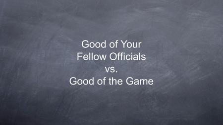 Good of Your Fellow Officials vs. Good of the Game.