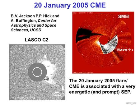 SHINE_2006 The 20 January 2005 flare/ CME is associated with a very energetic (and prompt) SEP. Ulysses . 20 January 2005 CME LASCO C2 SMEI B.V. Jackson.