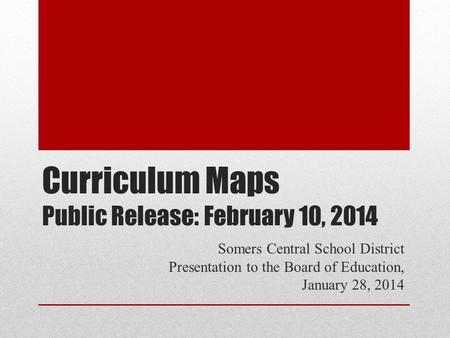 Curriculum Maps Public Release: February 10, 2014 Somers Central School District Presentation to the Board of Education, January 28, 2014.