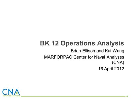Brian Ellison and Kai Wang MARFORPAC Center for Naval Analyses (CNA) 16 April 2012 BK 12 Operations Analysis.