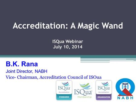 Accreditation: A Magic Wand ISQua Webinar July 10, 2014 B.K. Rana Joint Director, NABH Vice- Chairman, Accreditation Council of ISQua.