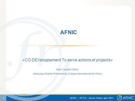 1 AFNIC – AFTLD – Accra, Ghana, april 2011 AFNIC «CO DEVeloppement To serve actions et projects» Alain Caristan (Afnic) Abdoulaye Diakité (Président du.