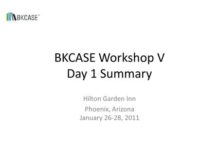 BKCASE Workshop V Day 1 Summary Hilton Garden Inn Phoenix, Arizona January 26-28, 2011.