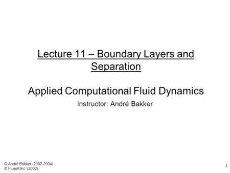 1 Lecture 11 – Boundary Layers and Separation Applied Computational Fluid Dynamics Instructor: André Bakker © André Bakker (2002-2004) © Fluent Inc. (2002)