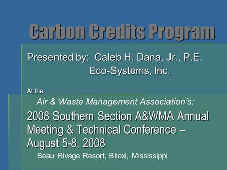Carbon Credits Program Presented by: Caleb H. Dana, Jr., P.E. Eco-Systems, Inc. Eco-Systems, Inc. At the Air & Waste Management Association's: 2008 Southern.