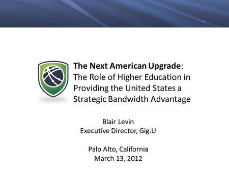 The Next American Upgrade: The Role of Higher Education in Providing the United States a Strategic Bandwidth Advantage Blair Levin Executive Director,