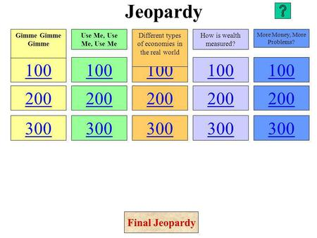Jeopardy 100 200 300 100 200 300 100 200 300 100 200 300 100 200 300 Gimme Gimme Gimme Use Me, Use Me, Use Me Different types of economies in the real.