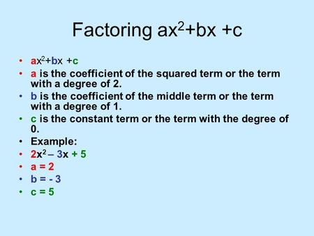 Factoring ax 2 +bx +c ax 2 +bx +c a is the coefficient of the squared term or the term with a degree of 2. b is the coefficient of the middle term or the.