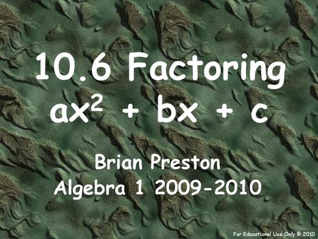 For Educational Use Only © 2010 10.6 Factoring ax 2 + bx + c Brian Preston Algebra 1 2009-2010.