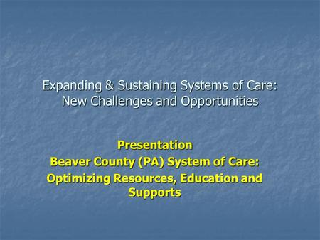 Expanding & Sustaining Systems of Care: New Challenges and Opportunities Presentation Beaver County (PA) System of Care: Optimizing Resources, Education.