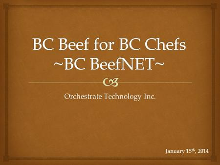 Orchestrate Technology Inc. January 15 th, 2014.  1.What is BC BeefNET? 2.What is the Process? 3.Roles for Producers 4.Roles for Abattoirs Outline 2.