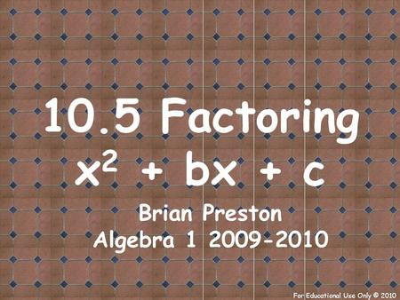 For Educational Use Only © 2010 10.5 Factoring x 2 + bx + c Brian Preston Algebra 1 2009-2010.
