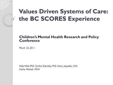 Values Driven Systems of Care: the BC SCORES Experience Children's Mental Health Research and Policy Conference March 22, 2011 Holly Wald, PhD, Cynthia.