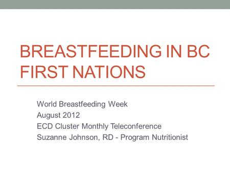 BREASTFEEDING IN BC FIRST NATIONS World Breastfeeding Week August 2012 ECD Cluster Monthly Teleconference Suzanne Johnson, RD - Program Nutritionist.
