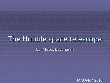 The Hubble space telescope By: Moses Devanesan JANUARY 2010.