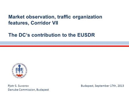 Pjotr S. Suvorov Budapest, September 17th, 2013 Danube Commission, Budapest Market observation, traffic organization features, Corridor VII The DC's contribution.