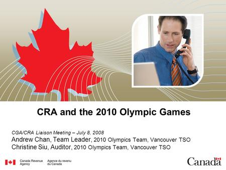 CRA and the 2010 Olympic Games CGA/CRA Liaison Meeting – July 8, 2008 Andrew Chan, Team Leader, 2010 Olympics Team, Vancouver TSO Christine Siu, Auditor,