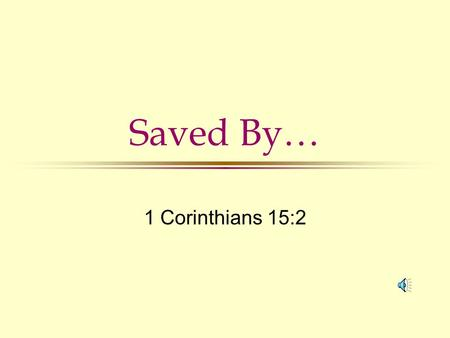 Saved By… 1 Corinthians 15:2 Saved by… Faith Ac. 16:31; Ro. 10:9 Blood of Jesus Ro. 5:9; Mt. 26:28 Gospel 1 Cor. 15:1,2; Ro. 1:16 Grace Eph. 2:5,8; 1.