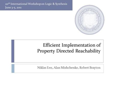 Efficient Implementation of Property Directed Reachability Niklas Een, Alan Mishchenko, Robert Brayton.