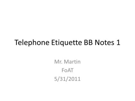 Telephone Etiquette BB Notes 1 Mr. Martin FoAT 5/31/2011.