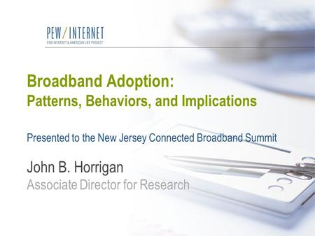 Broadband Adoption: Patterns, Behaviors, and Implications Presented to the New Jersey Connected Broadband Summit John B. Horrigan Associate Director for.
