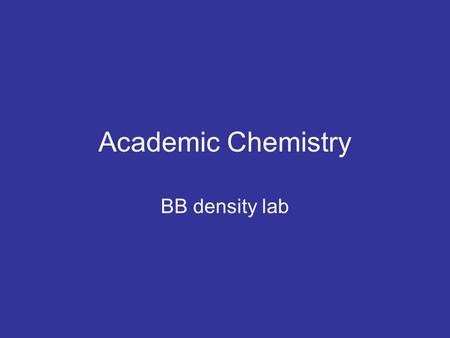 Academic Chemistry BB density lab. Objectives Calculate density of BB's Measure volume using the water displacement method Determine if a BB is solid.