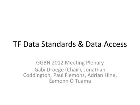 TF Data Standards & Data Access GGBN 2012 Meeting Plenary Gabi Droege (Chair), Jonathan Coddington, Paul Flemons, Adrian Hine, Éamonn Ó Tuama.