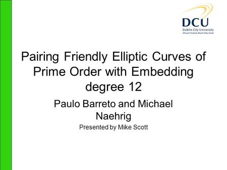 Pairing Friendly Elliptic Curves of Prime Order with Embedding degree 12 Paulo Barreto and Michael Naehrig Presented by Mike Scott.