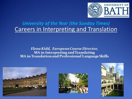 University of the Year (the Sunday Times) Careers in Interpreting and Translation Elena Kidd, European Course Director, MA in Interpreting and Translating.
