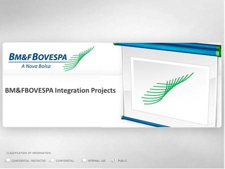 BM&FBOVESPA Integration Projects CLASSIFICATION OF INFORMATION: CONFIDENTIAL RESTRICTEDCONFIDENTIALINTERNAL USEPUBLIC X.