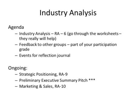 Industry Analysis Agenda – Industry Analysis – RA – 6 (go through the worksheets – they really will help) – Feedback to other groups – part of your participation.