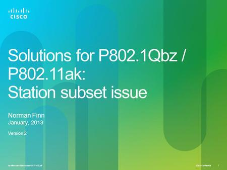 Cisco Confidential 1 bz-nfinn-soln-station-subset-0113-v02.pdf Solutions for P802.1Qbz / P802.11ak: Station subset issue Norman Finn January, 2013 Version.