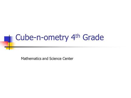 Cube-n-ometry 4 th Grade Mathematics and Science Center.