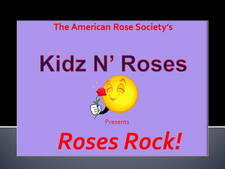 Presents Roses Rock!. Roses Rock! is a series of rose horticulture lessons offered free-of charge to children everywhere. The program contains:  Colorful.