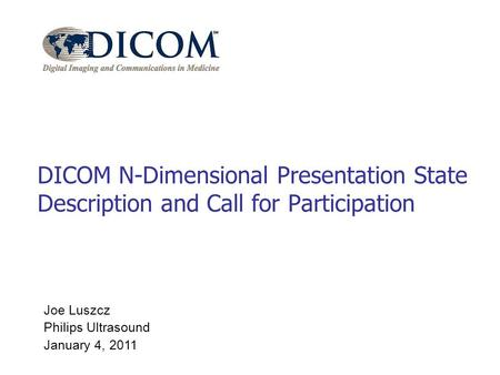 Joe Luszcz Philips Ultrasound January 4, 2011 DICOM N-Dimensional Presentation State Description and Call for Participation.
