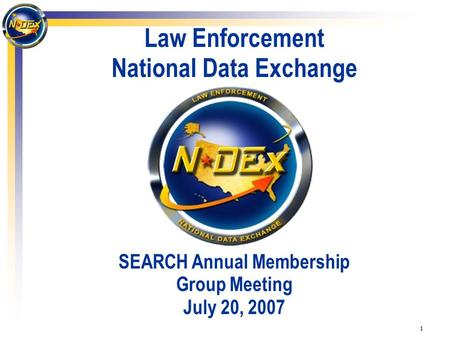 1 Law Enforcement National Data Exchange SEARCH Annual Membership Group Meeting July 20, 2007.