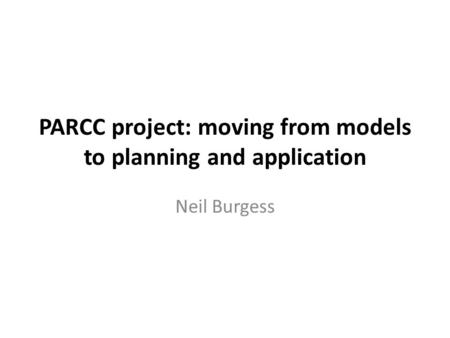 PARCC project: moving from models to planning and application Neil Burgess.
