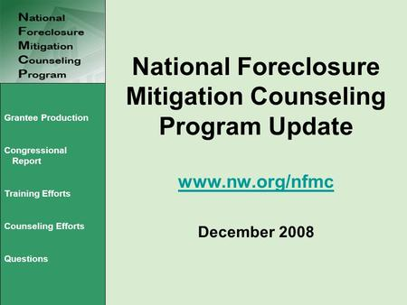 National Foreclosure Mitigation Counseling Program Update www.nw.org/nfmc December 2008 www.nw.org/nfmc Grantee Production Congressional Report Training.