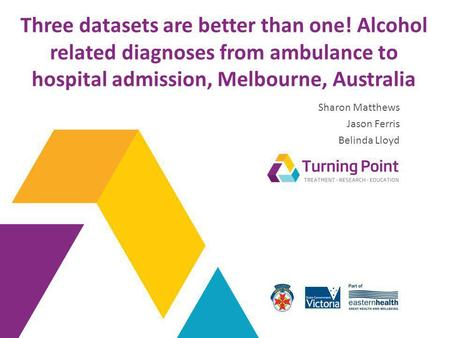 Three datasets are better than one! Alcohol related diagnoses from ambulance to hospital admission, Melbourne, Australia Sharon Matthews Jason Ferris Belinda.