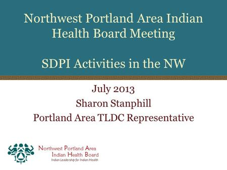 N orthwest P ortland A rea I ndian H ealth B oard Indian Leadership for Indian Health Northwest Portland Area Indian Health Board Meeting SDPI Activities.