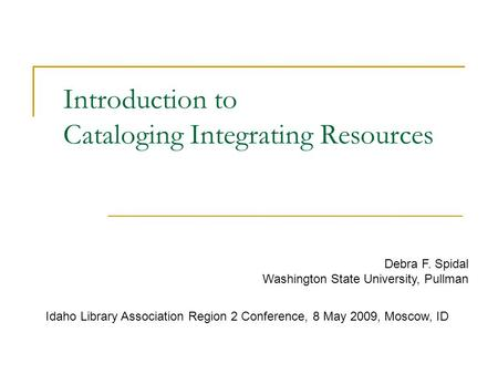 Introduction to Cataloging Integrating Resources Debra F. Spidal Washington State University, Pullman Idaho Library Association Region 2 Conference, 8.