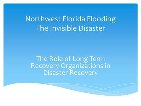 Northwest Florida Flooding The Invisible Disaster The Role of Long Term Recovery Organizations in Disaster Recovery.