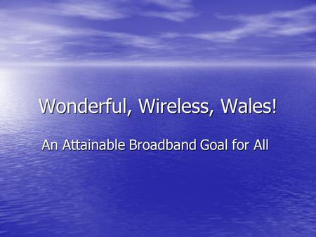 Wonderful, Wireless, Wales! An Attainable Broadband Goal for All.