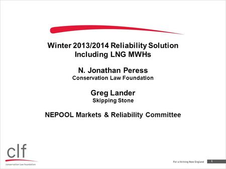 Winter 2013/2014 Reliability Solution Including LNG MWHs N. Jonathan Peress Conservation Law Foundation Greg Lander Skipping Stone NEPOOL Markets & Reliability.